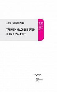 Анна Чайковская - Триумф красной герани. Книга о Будапеште