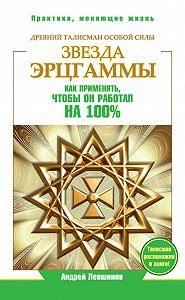 Андрей Левшинов -Звезда Эрцгаммы. Древний талисман особой силы. Как применять, чтобы он работал на 100%