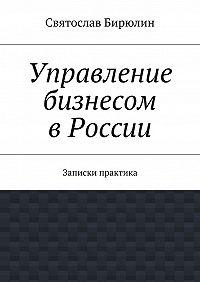 Святослав Бирюлин - Управление бизнесом вРоссии
