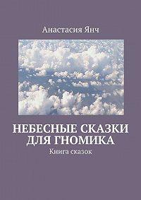 Анастасия Янч - Небесные сказки для гномика. Книга сказок