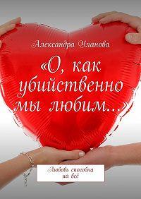 Александра Уланова -«О, как убийственно мы любим…». Любовь способна навсё