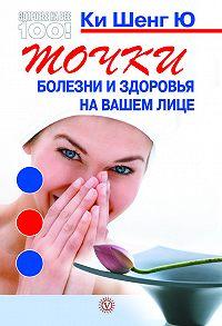 Ки Шенг Ю -Точки болезни и здоровья на вашем лице