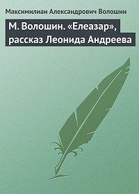 Максимилиан Александрович Волошин -М. Волошин. «Елеазар», рассказ Леонида Андреева
