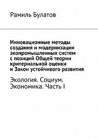 Рамиль Булатов -Инновационные методы создания имодернизации экопромышленных систем спозиций Общей теории критериальной оценки иЗакон устойчивого развития