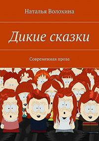 Наталья Волохина - Дикие сказки
