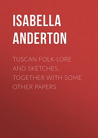 Isabella Anderton -Tuscan folk-lore and sketches, together with some other papers
