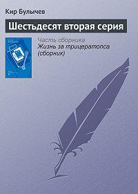 Кир Булычев - Шестьдесят вторая серия