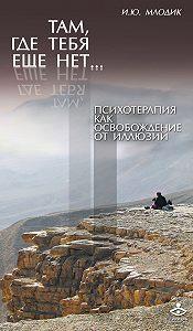 Ирина Млодик -Там, где тебя еще нет… Психотерапия как освобождение от иллюзий