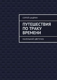 Сергей Шадрин - Путешествия потраку времени. Маленький цветочек