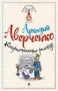Аркадий Аверченко -Юмористические рассказы