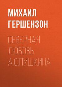 Михаил Гершензон -Северная любовь А.С.Пушкина