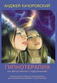 Анджей Kaчоровский - Гипнотерапия как метод работы с подсознанием