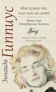 Зинаида Николаевна Гиппиус -Мне нужно то, чего нет на свете. Живые лица. Петербургские дневники