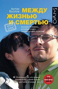 Антон Буслов - Между жизнью и смертью. Рассказ человека, который сумел противостоять болезни
