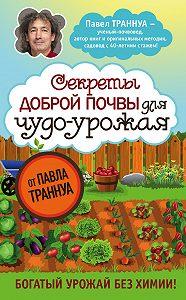 Павел Траннуа -Секреты доброй почвы для чудо-урожая