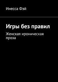 Инесса Фэй -Игры без правил. Женская ироническая проза