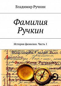 Владимир Ручкин - Фамилия Ручкин. История фамилии. Часть 1