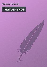 Максим Горький - Театральное