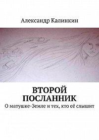 Александр Калинкин -Второй посланник. Оматушке-Земле итех, кто её слышит