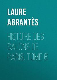 Laure Abrantès -Histoire des salons de Paris. Tome 6