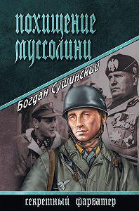 Богдан Сушинский -Похищение Муссолини