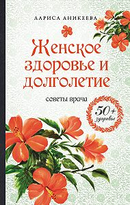 Лариса Аникеева - Женское здоровье и долголетие. Советы врача