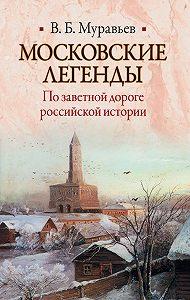 Владимир Муравьев -Московские легенды. По заветной дороге российской истории