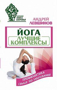 Андрей Левшинов - Йога. Лучшие комплексы. Профилактика свыше 100 заболеваний