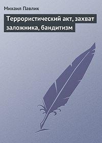 Михаил Павлик -Террористический акт, захват заложника, бандитизм