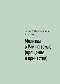 Сергей Акимов -Молитвы в рай на земле (крещение и причастие)