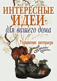 Светлана Шанина -Интересные идеи для вашего дома. Украшение интерьера своими руками