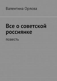 Валентина Орлова - Все осоветской россиянке. повесть