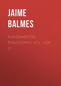 Jaime Balmes -Fundamental Philosophy, Vol. I (of 2)