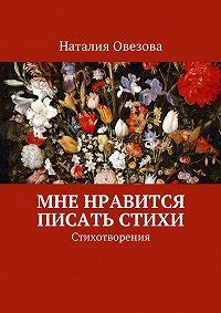 Наталия Овезова -Мне нравится писать стихи. Стихотворения