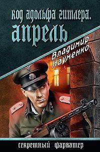 Владимир Науменко -Код Адольфа Гитлера. Апрель