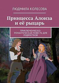 Людмила Колесова -Принцесса Алоиза иеё рыцарь. Приключенческо-романтическая повесть для подростков