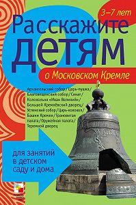 Э. Л. Емельянова - Расскажите детям о Московском Кремле