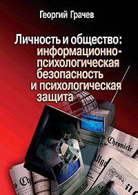 Георгий Грачев - Личность и общество: информационно-психологическая безопасность и психологическая защита