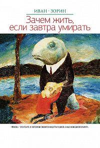 Иван Зорин -Зачем жить, если завтра умирать (сборник)