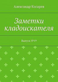 Александр Косарев -Заметки кладоискателя. Выпуск№19
