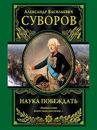 Александр Васильевич Суворов -Наука побеждать