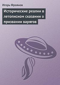 Игорь Фроянов -Исторические реалии в летописном сказании о призвании варягов