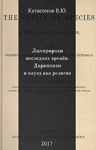 Валентин Катасонов -Лжепророки последних времён. Дарвинизм и наука как религия