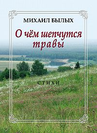 Михаил Былых -О чем шепчутся травы