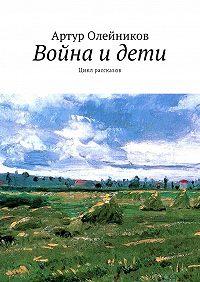Артур Олейников -Война идети. Цикл рассказов