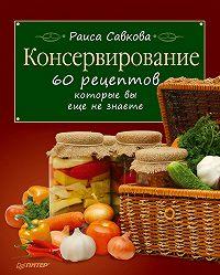 Раиса Савкова - Консервирование. 60 рецептов, которые вы еще не знаете