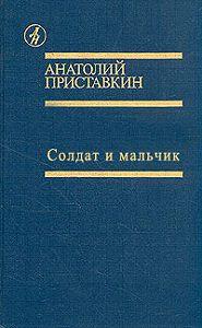 Анатолий Приставкин - Солдат и мальчик