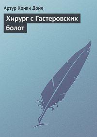 Артур Конан Дойл -Хирург с Гастеровских болот