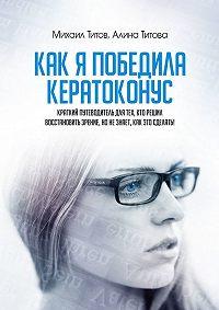 Михаил Титов -Как я победила кератоконус. Краткий путеводитель для тех, кто решил восстановить зрение, нонезнает, как это сделать!