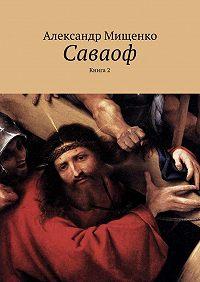 Александр Мищенко - Саваоф. Книга 2